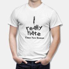 Тениска с надпис I really hate Times New Roman - бяла
